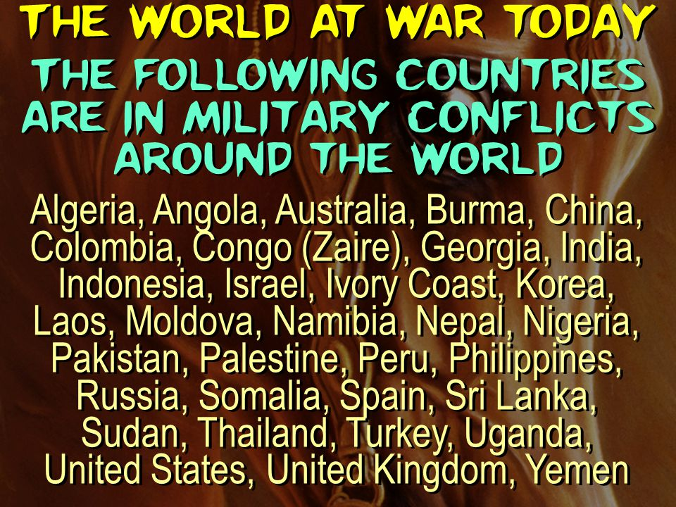 The world at war today The following countries are in military conflicts around the world Algeria, Angola, Australia, Burma, China, Colombia, Congo (Z