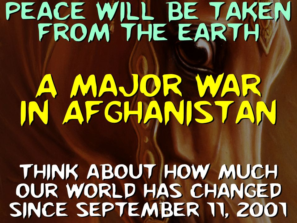 Peace will be taken from the earth Think about how much our world has changed since September 11, 2001 A major war in Afghanistan