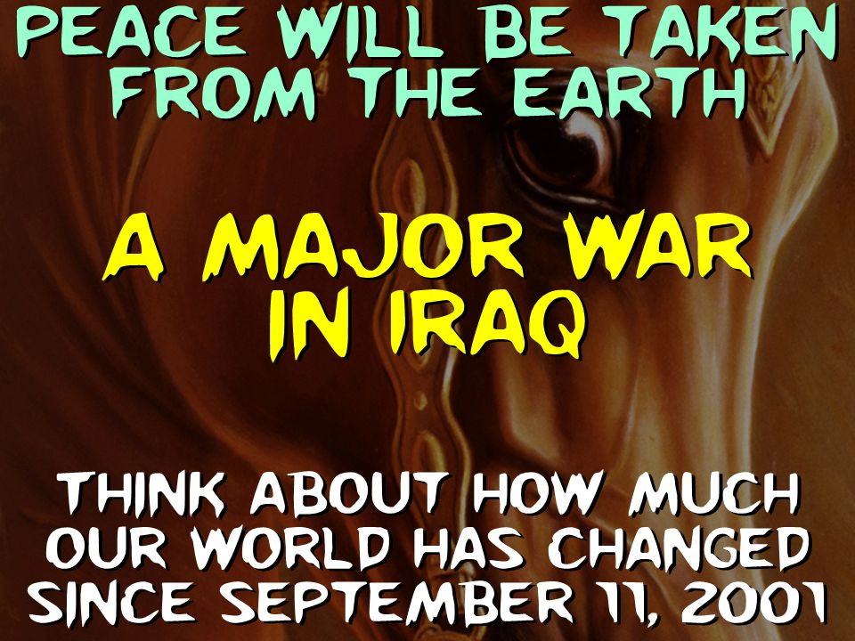 Peace will be taken from the earth Think about how much our world has changed since September 11, 2001 A major war in Iraq
