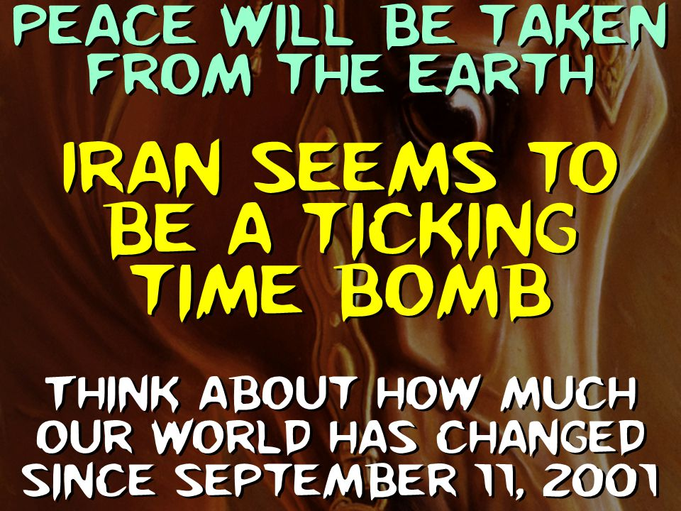 Peace will be taken from the earth Think about how much our world has changed since September 11, 2001 Iran seems to be a ticking time bomb