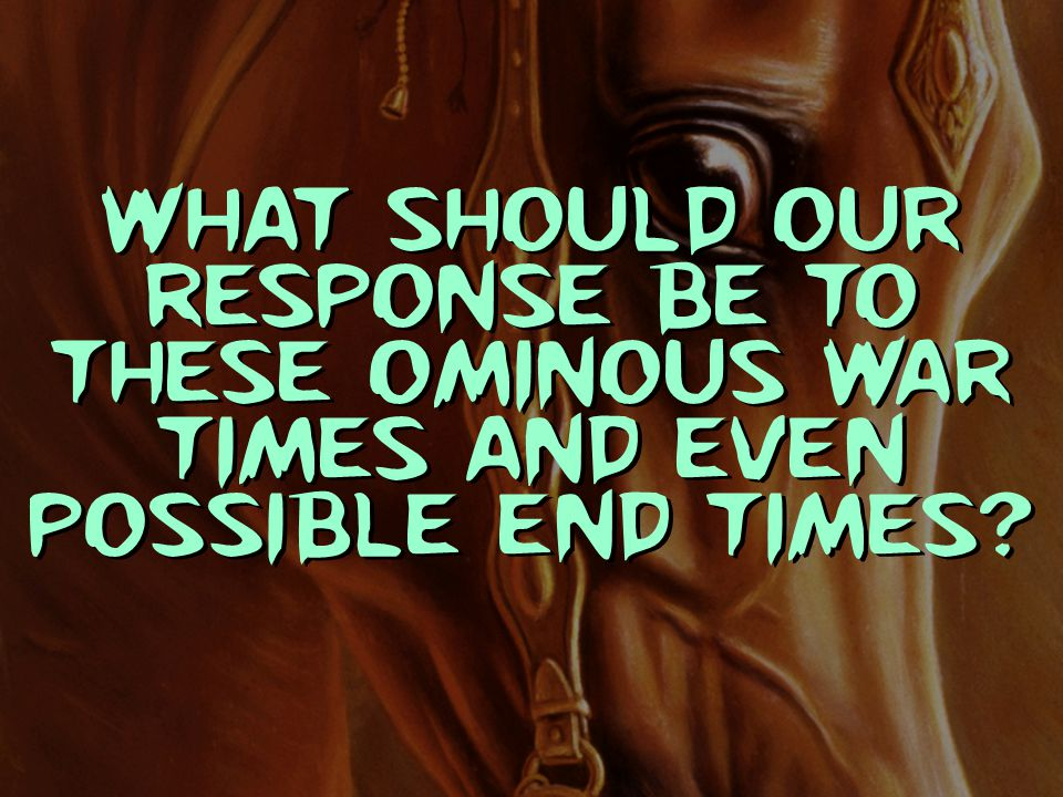 What should our response be to these ominous war times and even possible end times?