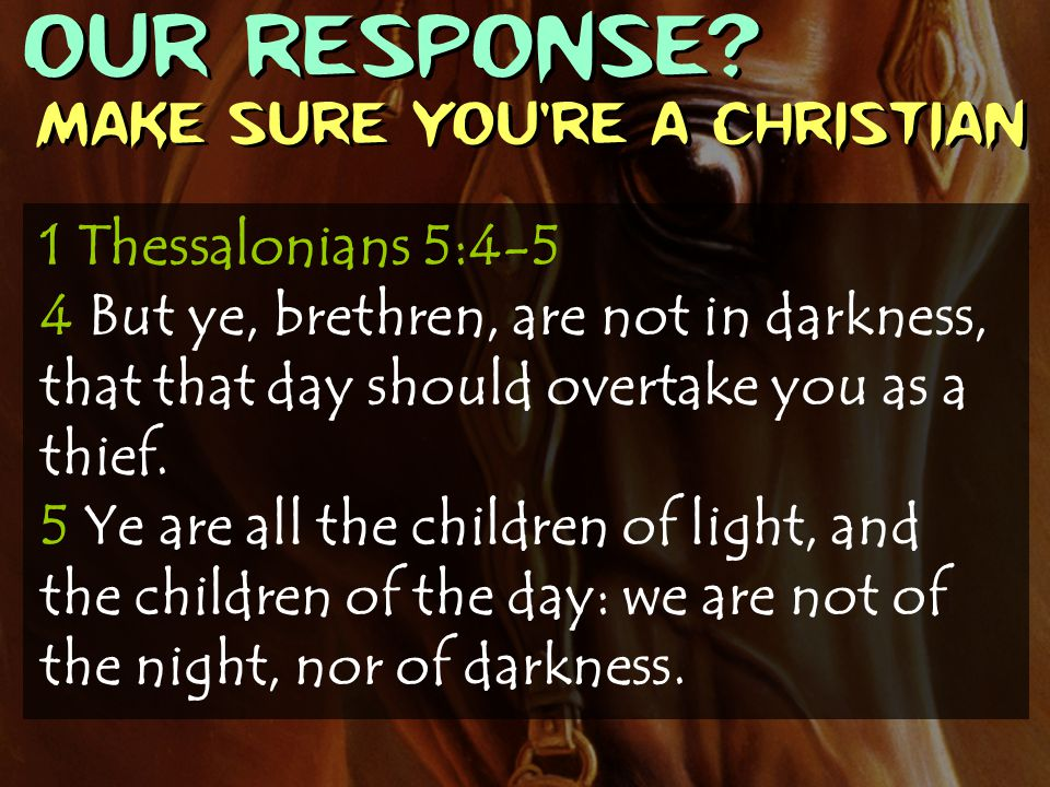 OUR RESPONSE? Make sure you're a Christian 1 Thessalonians 5:4-5 4 But ye, brethren, are not in darkness, that that day should overtake you as a thief