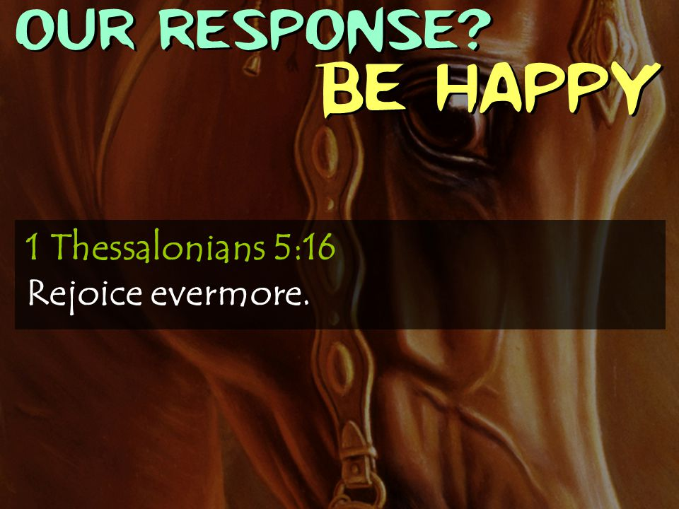 OUR RESPONSE? Be Happy 1 Thessalonians 5:16 Rejoice evermore.