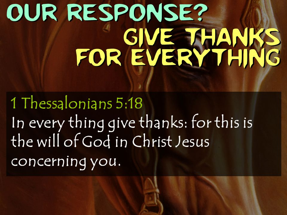 OUR RESPONSE? Give thanks for everything 1 Thessalonians 5:18 In every thing give thanks: for this is the will of God in Christ Jesus concerning you.