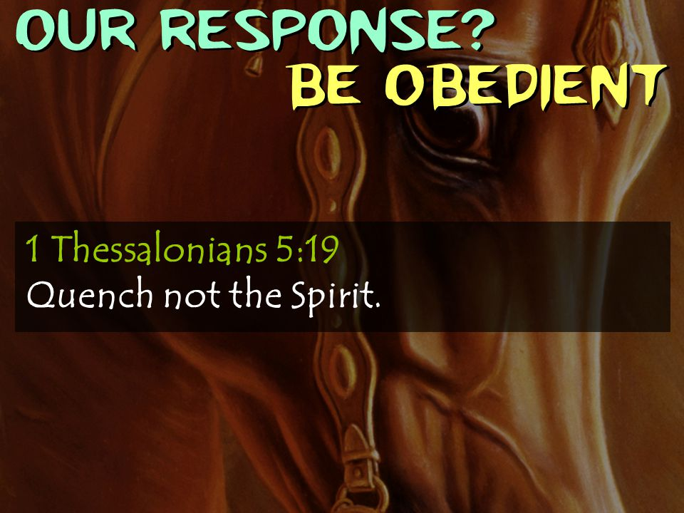 OUR RESPONSE? Be obedient 1 Thessalonians 5:19 Quench not the Spirit.