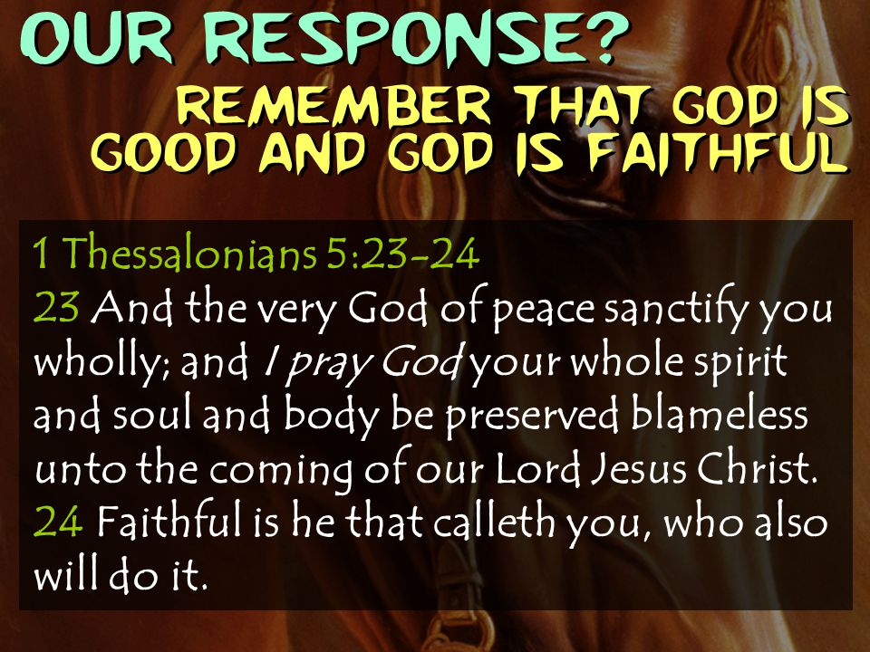 OUR RESPONSE? Remember that God is good and God is faithful 1 Thessalonians 5:23-24 23 And the very God of peace sanctify you wholly; and I pray God y