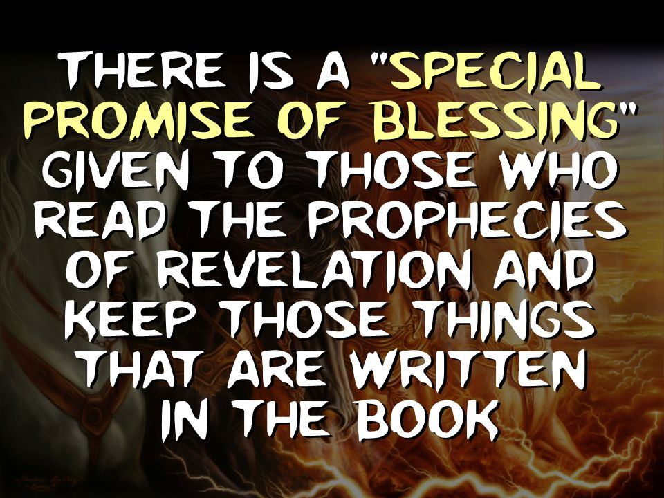 "There is a ""Special Promise Of Blessing"" given t0 those who read the Prophecies of revelation and keep those things that are written in the book"