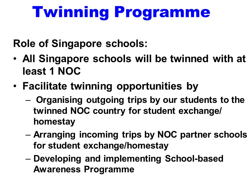 Twinning Programme Role of Singapore schools: All Singapore schools will be twinned with at least 1 NOC Facilitate twinning opportunities by – Organising outgoing trips by our students to the twinned NOC country for student exchange/ homestay –Arranging incoming trips by NOC partner schools for student exchange/homestay –Developing and implementing School-based Awareness Programme