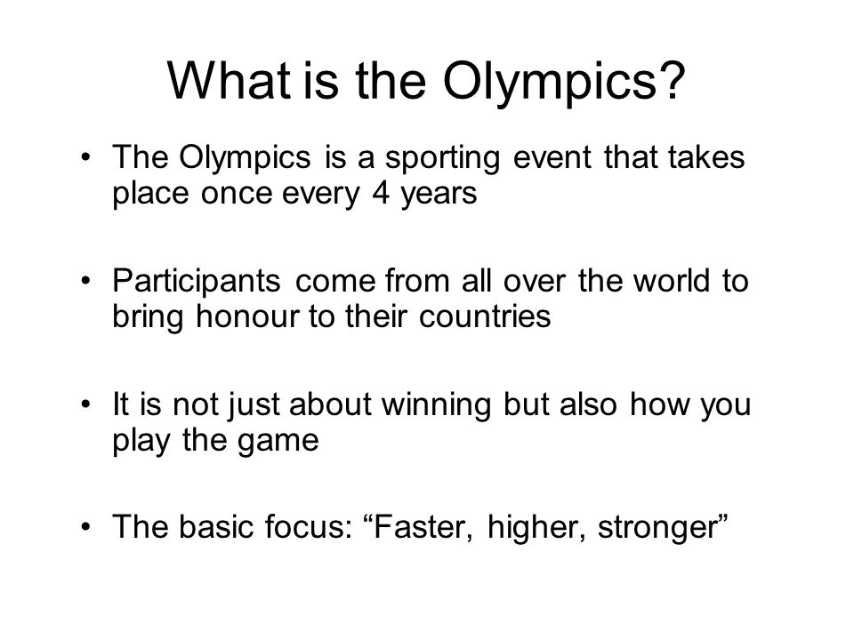 The Olympics is a sporting event that takes place once every 4 years Participants come from all over the world to bring honour to their countries It is not just about winning but also how you play the game The basic focus: Faster, higher, stronger