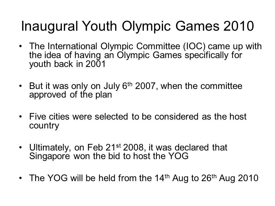 Inaugural Youth Olympic Games 2010 The International Olympic Committee (IOC) came up with the idea of having an Olympic Games specifically for youth back in 2001 But it was only on July 6 th 2007, when the committee approved of the plan Five cities were selected to be considered as the host country Ultimately, on Feb 21 st 2008, it was declared that Singapore won the bid to host the YOG The YOG will be held from the 14 th Aug to 26 th Aug 2010