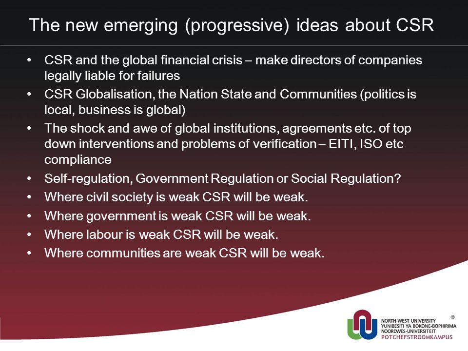 The new emerging (progressive) ideas about CSR CSR and the global financial crisis – make directors of companies legally liable for failures CSR Globalisation, the Nation State and Communities (politics is local, business is global) The shock and awe of global institutions, agreements etc.