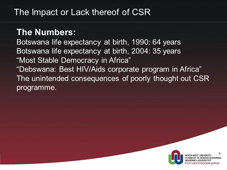 The Impact or Lack thereof of CSR The Numbers: Botswana life expectancy at birth, 1990: 64 years Botswana life expectancy at birth, 2004: 35 years Most Stable Democracy in Africa Debswana: Best HIV/Aids corporate program in Africa The unintended consequences of poorly thought out CSR programme.