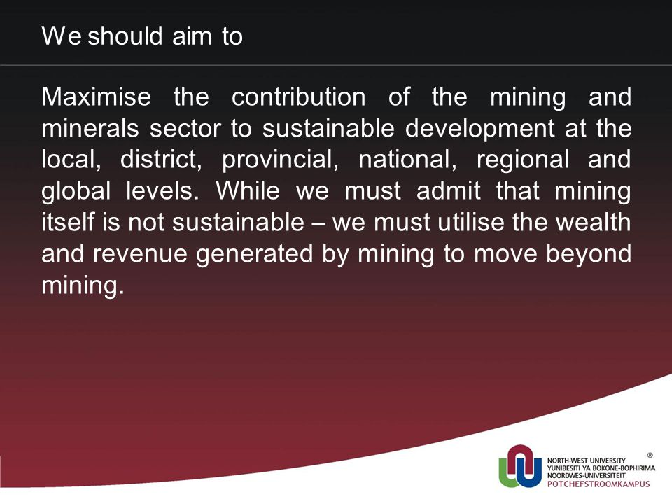 We should aim to Maximise the contribution of the mining and minerals sector to sustainable development at the local, district, provincial, national, regional and global levels.