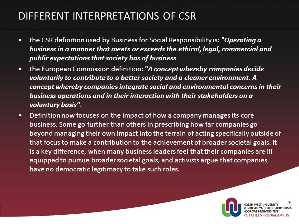 DIFFERENT INTERPRETATIONS OF CSR the CSR definition used by Business for Social Responsibility is: Operating a business in a manner that meets or exceeds the ethical, legal, commercial and public expectations that society has of business the European Commission definition: A concept whereby companies decide voluntarily to contribute to a better society and a cleaner environment.