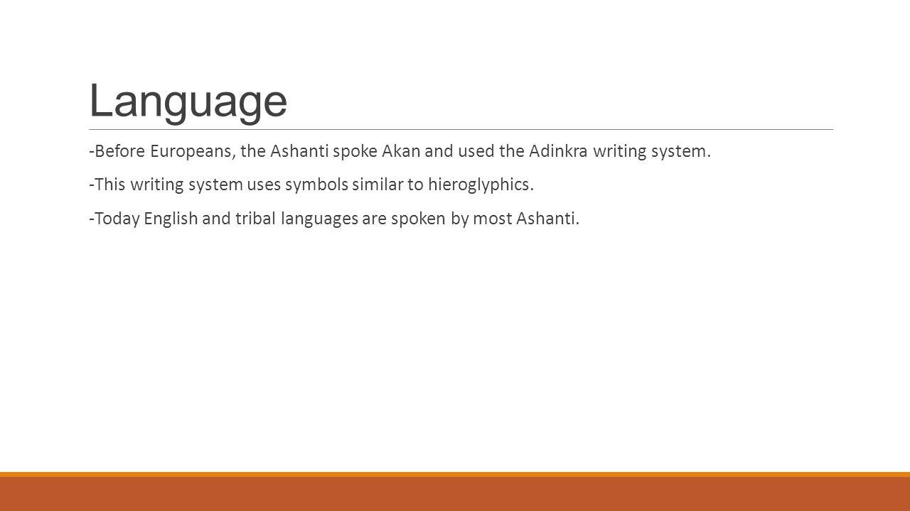 Language -Before Europeans, the Ashanti spoke Akan and used the Adinkra writing system. -This writing system uses symbols similar to hieroglyphics. -T