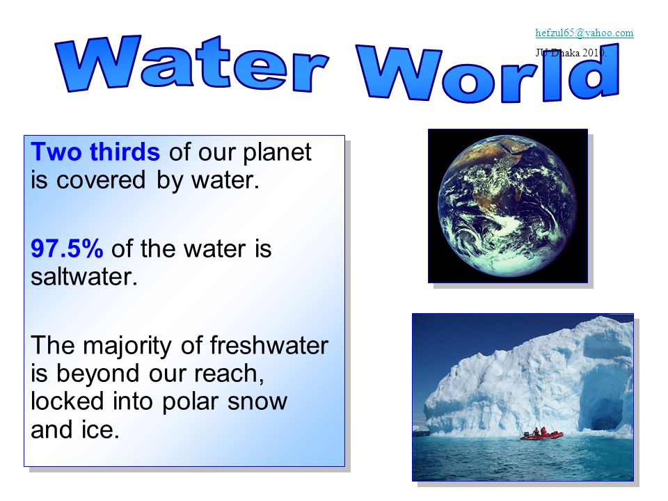 Two thirds of our planet is covered by water. 97.5% of the water is saltwater.