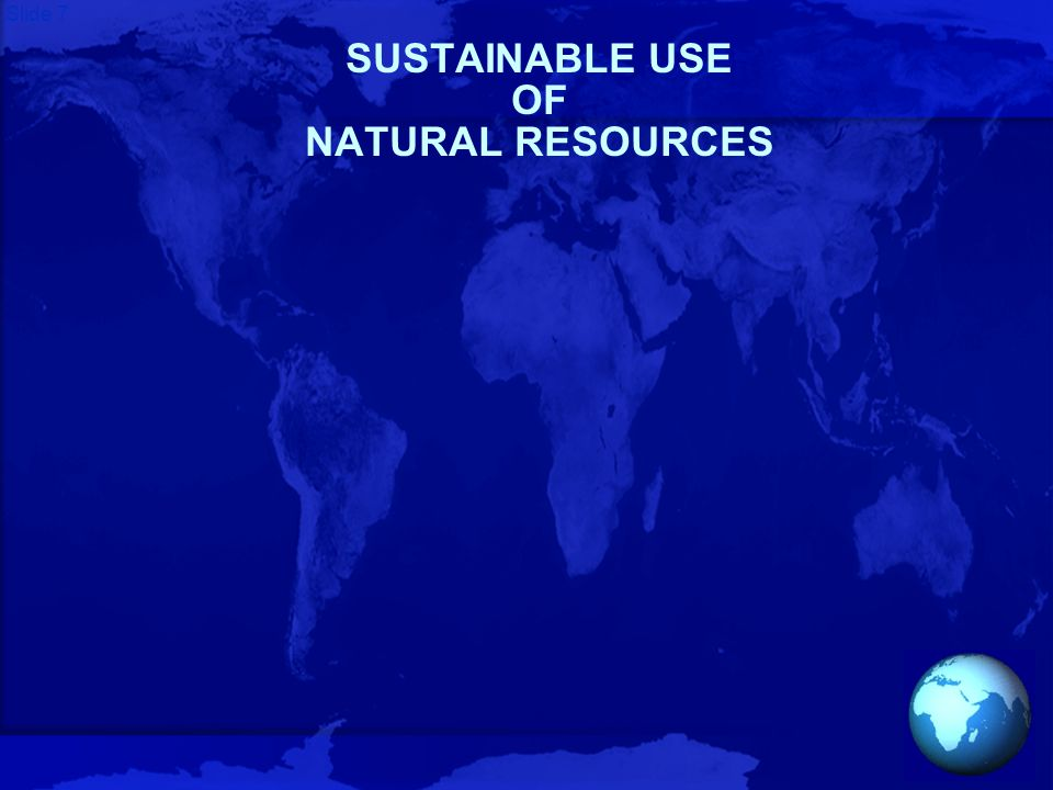 Slide 7 SUSTAINABLE USE OF NATURAL RESOURCES