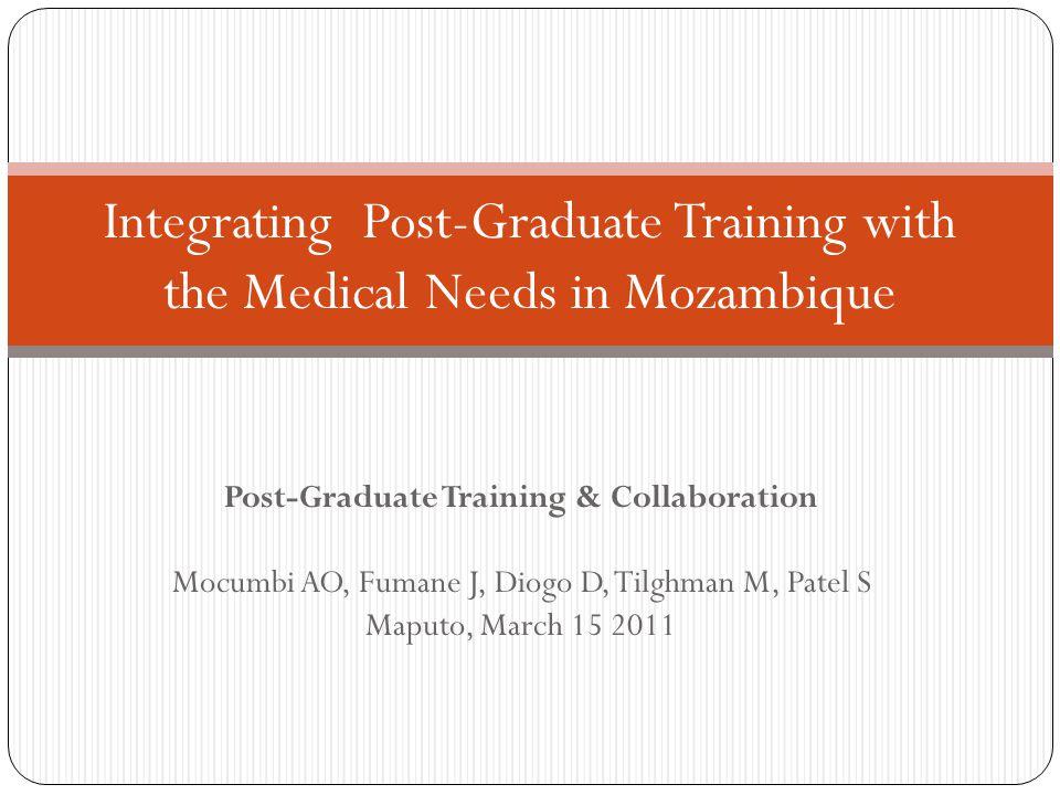 Post-Graduate Training & Collaboration Mocumbi AO, Fumane J, Diogo D, Tilghman M, Patel S Maputo, March 15 2011 Integrating Post-Graduate Training with the Medical Needs in Mozambique