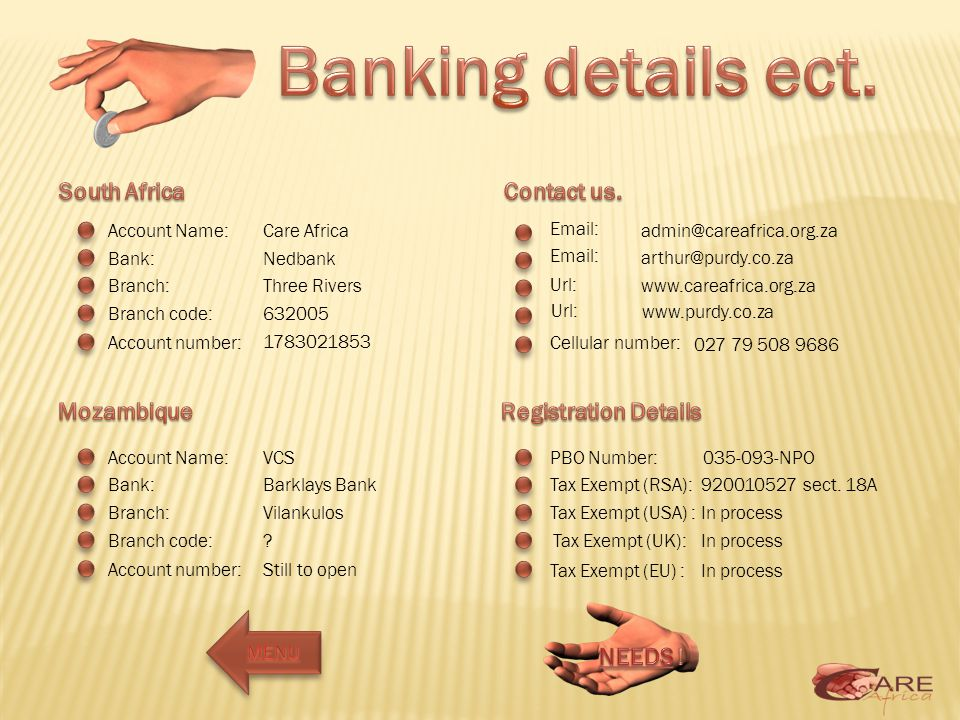 Account Name: Bank: Branch: Branch code: Account number: Email: Url: Account Name: Bank: Branch: Branch code: Account number: Cellular number: Care Africa Nedbank Three Rivers 632005 1783021853 PBO Number: Tax Exempt (RSA): Tax Exempt (USA) : Tax Exempt (UK): Tax Exempt (EU) : admin@careafrica.org.za arthur@purdy.co.za www.careafrica.org.za www.purdy.co.za 027 79 508 9686 035-093-NPO 920010527 sect.