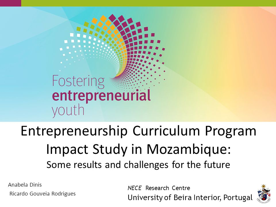 Entrepreneurship Curriculum Program Impact Study in Mozambique: Some results and challenges for the future Anabela Dinis Ricardo Gouveia Rodrigues NECE Research Centre University of Beira Interior, Portugal