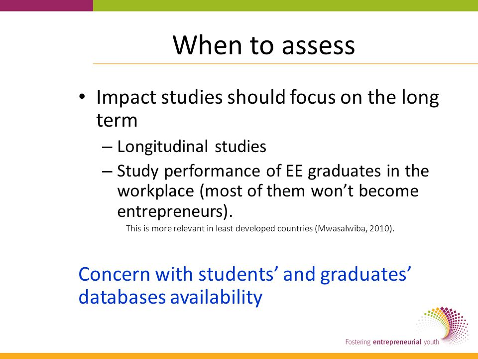 When to assess Impact studies should focus on the long term – Longitudinal studies – Study performance of EE graduates in the workplace (most of them won't become entrepreneurs).