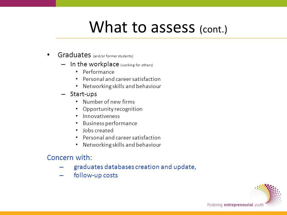 What to assess (cont.) Graduates (and/or former students) – In the workplace (working for others) Performance Personal and career satisfaction Network