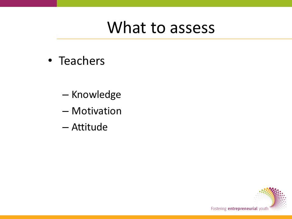 What to assess Teachers – Knowledge – Motivation – Attitude