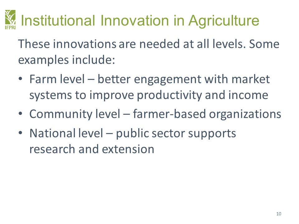 Institutional Innovation in Agriculture These innovations are needed at all levels. Some examples include: Farm level – better engagement with market