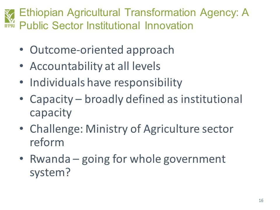 Ethiopian Agricultural Transformation Agency: A Public Sector Institutional Innovation Outcome-oriented approach Accountability at all levels Individu
