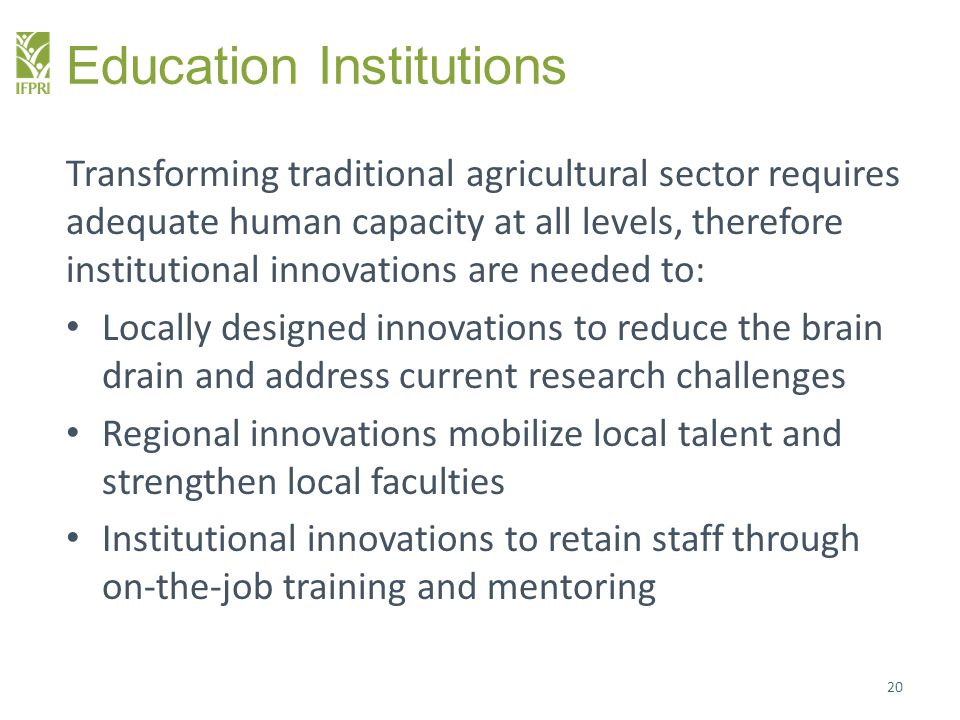 Education Institutions Transforming traditional agricultural sector requires adequate human capacity at all levels, therefore institutional innovation