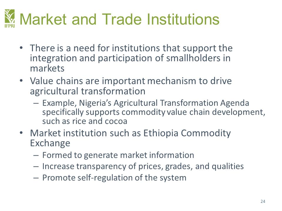 Market and Trade Institutions There is a need for institutions that support the integration and participation of smallholders in markets Value chains