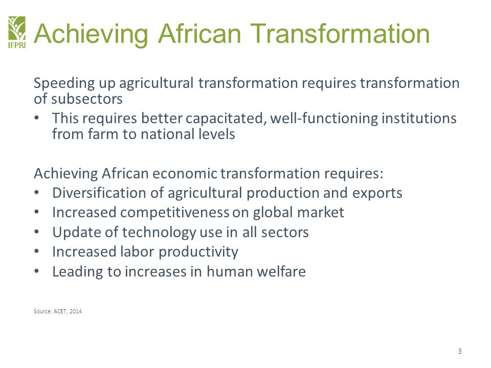 Africa's Transformation Powered by Agriculture Agricultural productivity gains are critical for Africa's economic transformation Agricultural value chains have the potential to reduce food prices, create employment, reduce poverty We know that technological innovations are required to increase agricultural productivity for smallholders In the same light, institutions that support smallholder farmers must be transformed 4