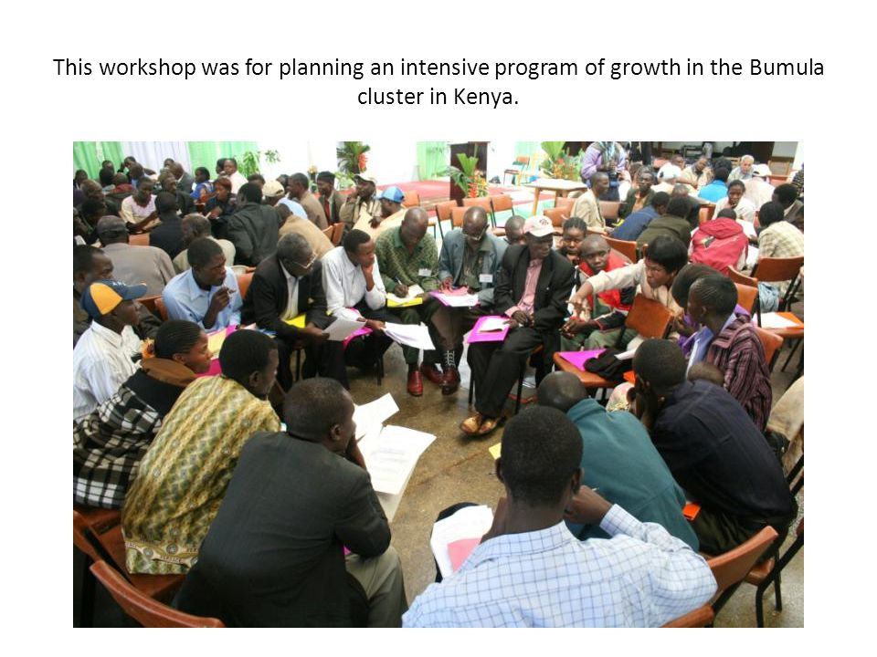 This workshop was for planning an intensive program of growth in the Bumula cluster in Kenya.