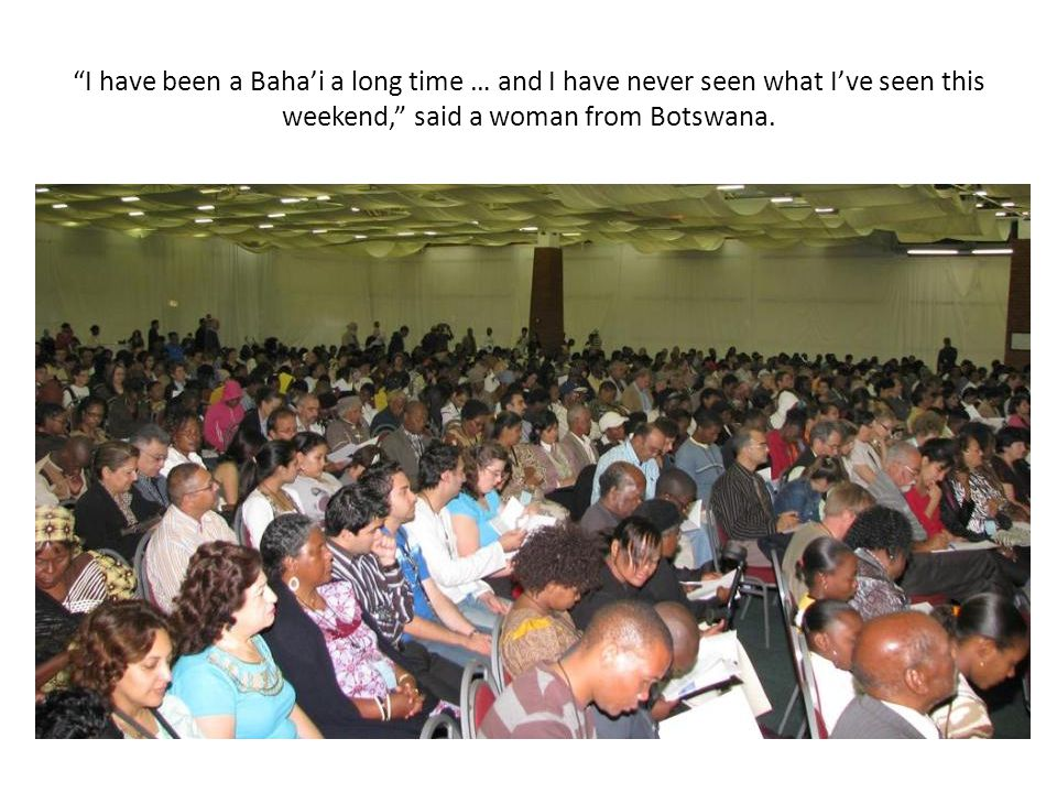 I have been a Baha'i a long time … and I have never seen what I've seen this weekend, said a woman from Botswana.