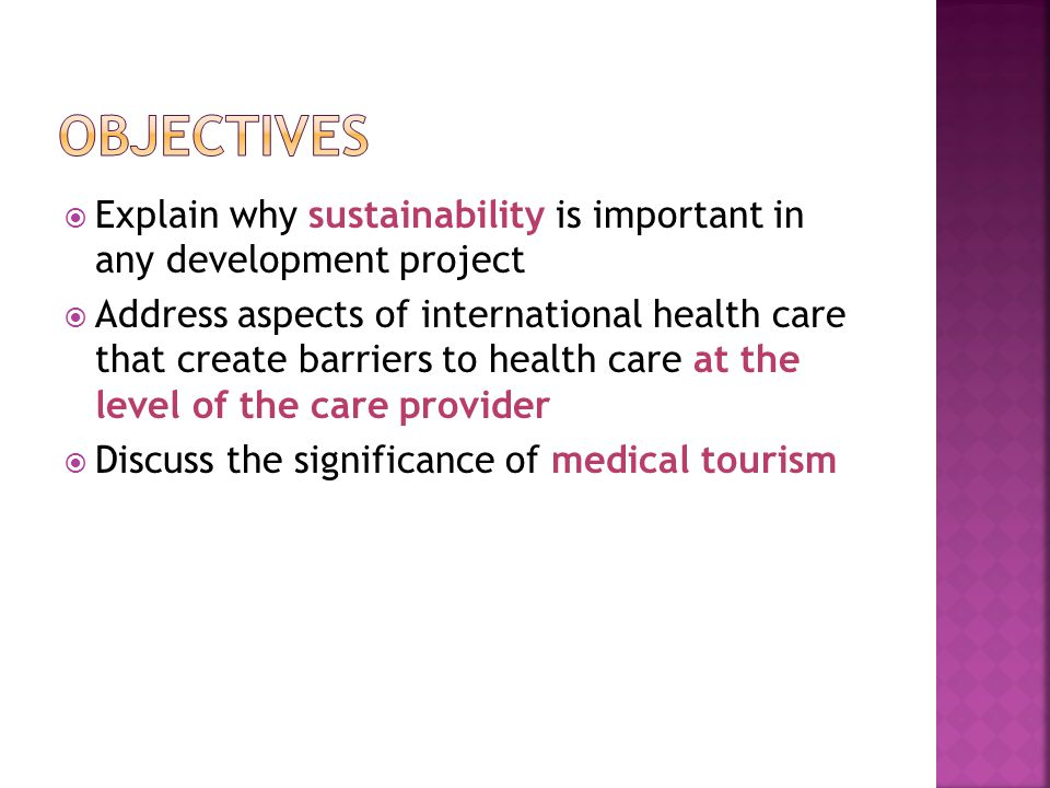  Explain why sustainability is important in any development project  Address aspects of international health care that create barriers to health care at the level of the care provider  Discuss the significance of medical tourism
