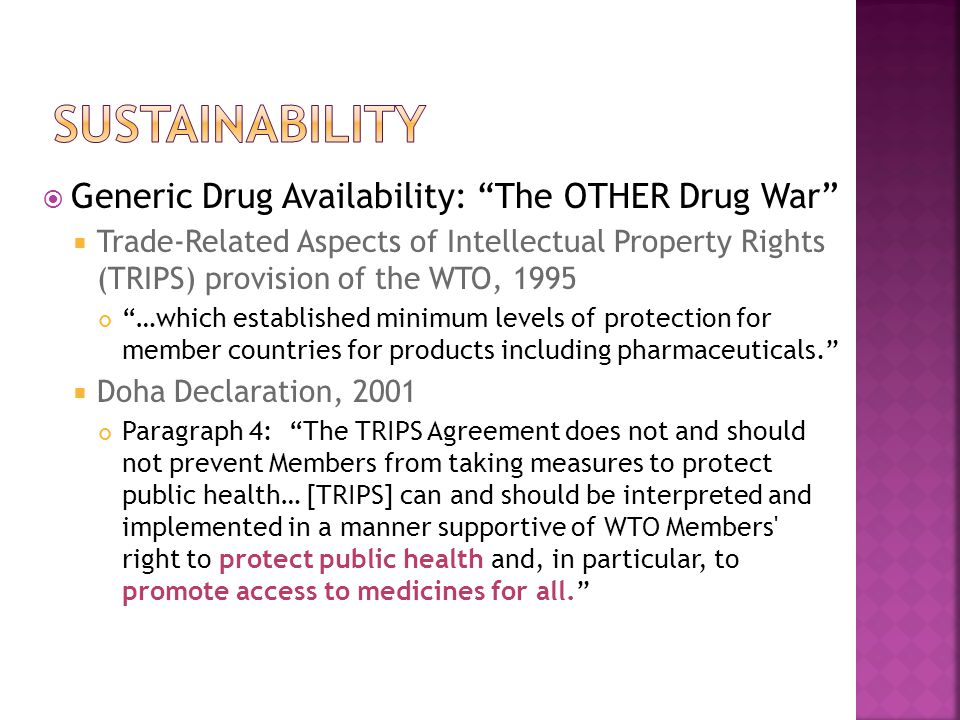  Generic Drug Availability: The OTHER Drug War  Trade-Related Aspects of Intellectual Property Rights (TRIPS) provision of the WTO, 1995 …which established minimum levels of protection for member countries for products including pharmaceuticals.  Doha Declaration, 2001 Paragraph 4: The TRIPS Agreement does not and should not prevent Members from taking measures to protect public health… [TRIPS] can and should be interpreted and implemented in a manner supportive of WTO Members right to protect public health and, in particular, to promote access to medicines for all.