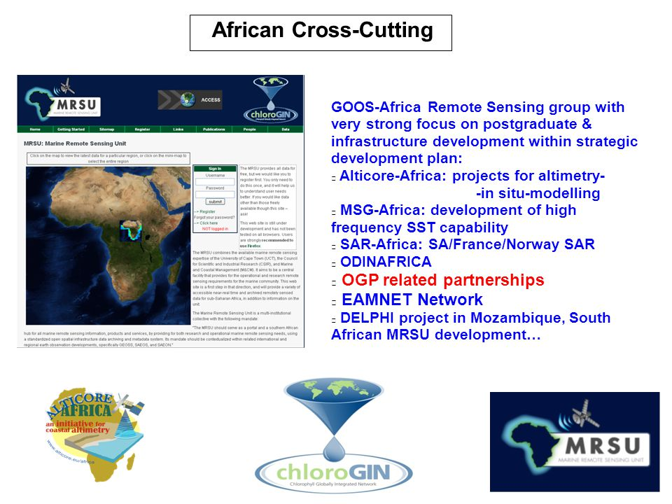 GOOS-Africa Remote Sensing group with very strong focus on postgraduate & infrastructure development within strategic development plan: Alticore-Africa: projects for altimetry- -in situ-modelling MSG-Africa: development of high frequency SST capability SAR-Africa: SA/France/Norway SAR ODINAFRICA OGP related partnerships EAMNET Network DELPHI project in Mozambique, South African MRSU development… African Cross-Cutting