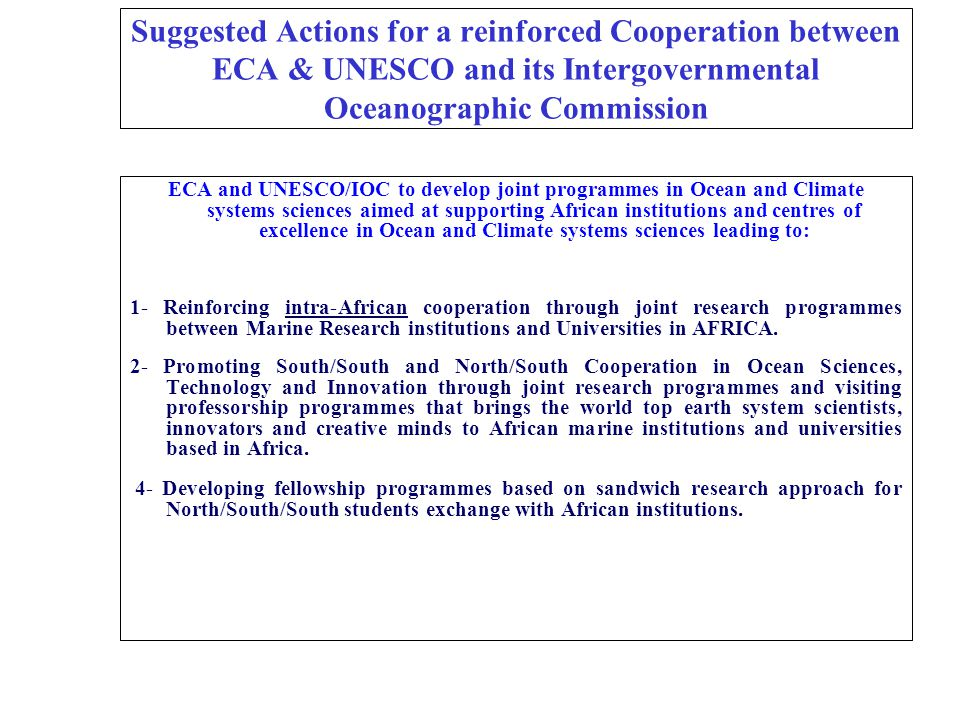 Suggested Actions for a reinforced Cooperation between ECA & UNESCO and its Intergovernmental Oceanographic Commission ECA and UNESCO/IOC to develop joint programmes in Ocean and Climate systems sciences aimed at supporting African institutions and centres of excellence in Ocean and Climate systems sciences leading to: 1- Reinforcing intra-African cooperation through joint research programmes between Marine Research institutions and Universities in AFRICA.