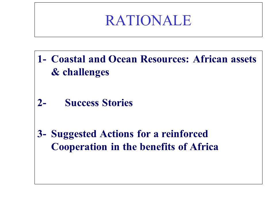 RATIONALE 1-Coastal and Ocean Resources: African assets & challenges 2- Success Stories 3-Suggested Actions for a reinforced Cooperation in the benefi