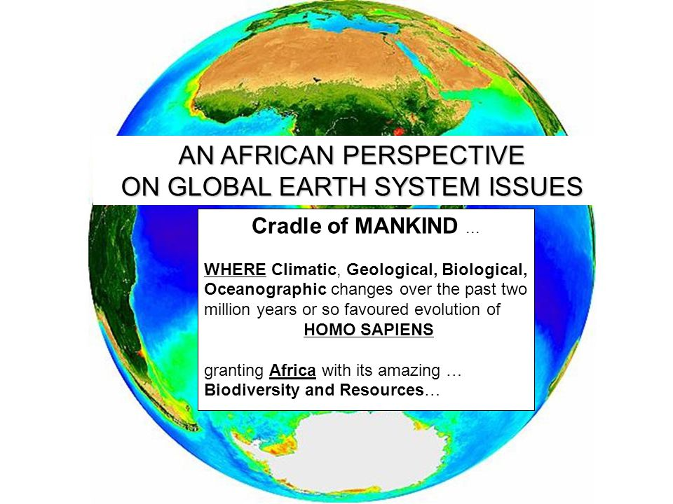 AN AFRICAN PERSPECTIVE ON GLOBAL EARTH SYSTEM ISSUES Cradle of MANKIND... WHERE Climatic, Geological, Biological, Oceanographic changes over the past