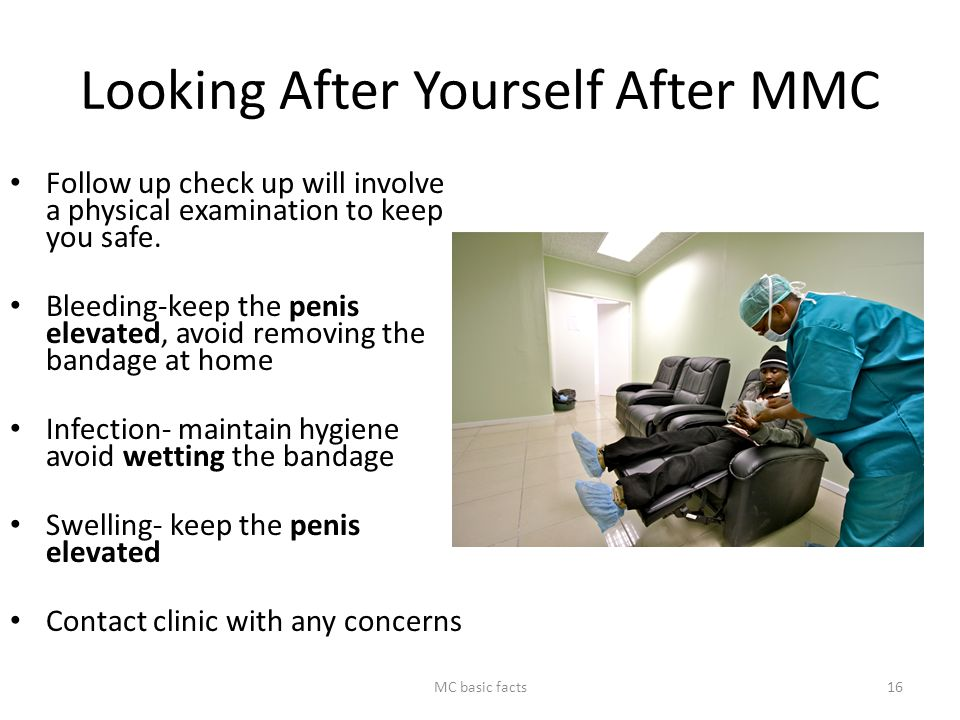 Looking After Yourself After MMC Follow up check up will involve a physical examination to keep you safe. Bleeding-keep the penis elevated, avoid remo