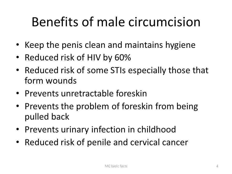 Benefits of male circumcision Keep the penis clean and maintains hygiene Reduced risk of HIV by 60% Reduced risk of some STIs especially those that fo