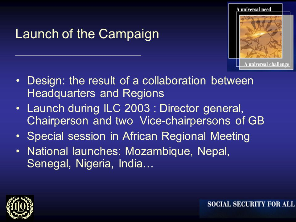Launch of the Campaign Design: the result of a collaboration between Headquarters and Regions Launch during ILC 2003 : Director general, Chairperson and two Vice-chairpersons of GB Special session in African Regional Meeting National launches: Mozambique, Nepal, Senegal, Nigeria, India…
