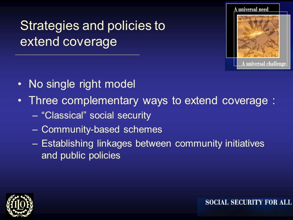 Strategies and policies to extend coverage No single right model Three complementary ways to extend coverage : – Classical social security –Community-based schemes –Establishing linkages between community initiatives and public policies