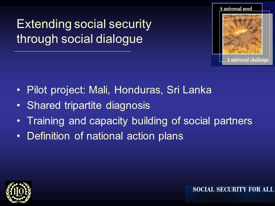 Extending social security through social dialogue Pilot project: Mali, Honduras, Sri Lanka Shared tripartite diagnosis Training and capacity building of social partners Definition of national action plans