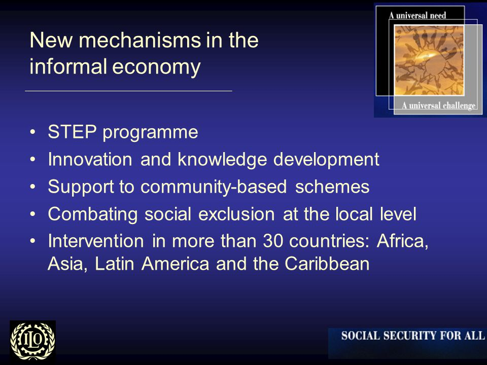 New mechanisms in the informal economy STEP programme Innovation and knowledge development Support to community-based schemes Combating social exclusion at the local level Intervention in more than 30 countries: Africa, Asia, Latin America and the Caribbean