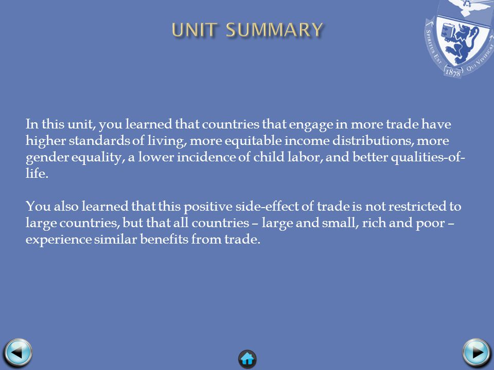 In this unit, you learned that countries that engage in more trade have higher standards of living, more equitable income distributions, more gender equality, a lower incidence of child labor, and better qualities-of- life.