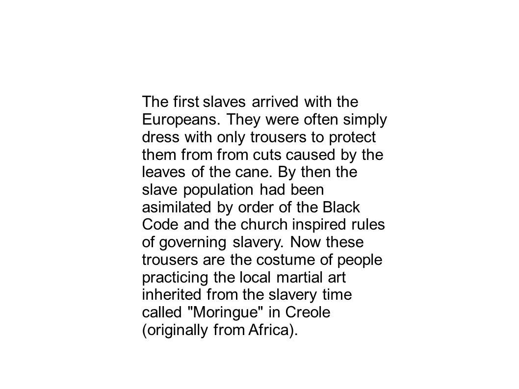 The first slaves arrived with the Europeans. They were often simply dress with only trousers to protect them from from cuts caused by the leaves of th