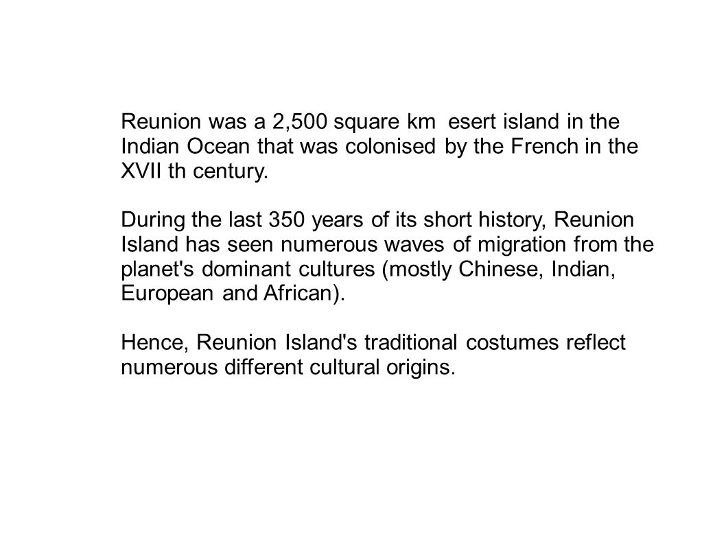 Reunion was a 2,500 square km esert island in the Indian Ocean that was colonised by the French in the XVII th century. During the last 350 years of i