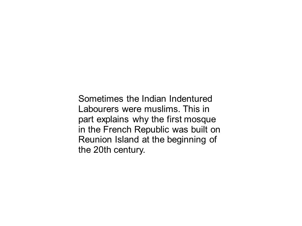 Sometimes the Indian Indentured Labourers were muslims. This in part explains why the first mosque in the French Republic was built on Reunion Island